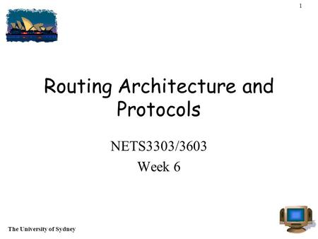 The University of Sydney 1 Routing Architecture and Protocols NETS3303/3603 Week 6.