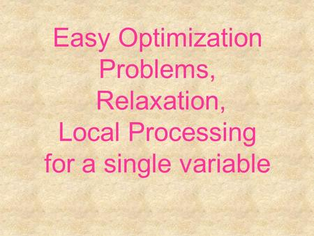 Easy Optimization Problems, Relaxation, Local Processing for a single variable.