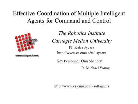 Effective Coordination of Multiple Intelligent Agents for Command and Control The Robotics Institute Carnegie Mellon University PI: Katia Sycara