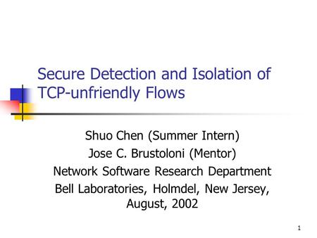 1 Secure Detection and Isolation of TCP-unfriendly Flows Shuo Chen (Summer Intern) Jose C. Brustoloni (Mentor) Network Software Research Department Bell.