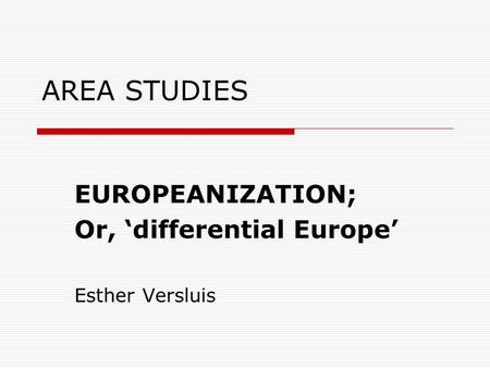 AREA STUDIES EUROPEANIZATION; Or, 'differential Europe' Esther Versluis.