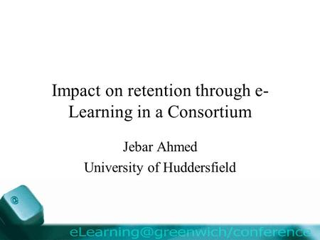 Impact on retention through e- Learning in a Consortium Jebar Ahmed University of Huddersfield.