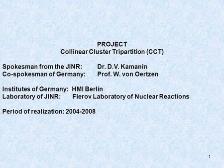 1 PROJECT Collinear Cluster Tripartition (CCT) Spokesman from the JINR: Dr. D.V. Kamanin Co-spokesman of Germany: Prof. W. von Oertzen Institutes of Germany: