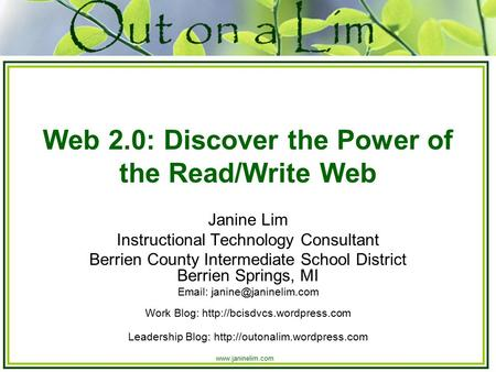 Www.janinelim.com Web 2.0: Discover the Power of the Read/Write Web Janine Lim Instructional Technology Consultant Berrien County Intermediate School District.