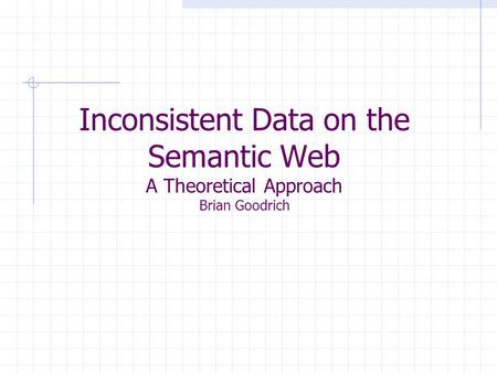 Inconsistent Data on the Semantic Web A Theoretical Approach Brian Goodrich.