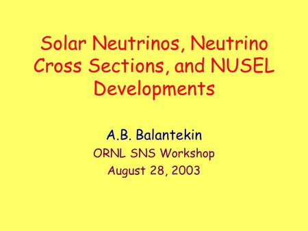 Solar Neutrinos, Neutrino Cross Sections, and NUSEL Developments A.B. Balantekin ORNL SNS Workshop August 28, 2003.