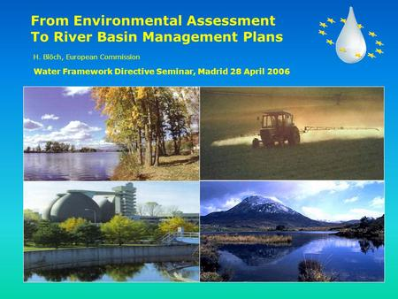 From Environmental Assessment To River Basin Management Plans H. Blöch, European Commission Water Framework Directive Seminar, Madrid 28 April 2006.