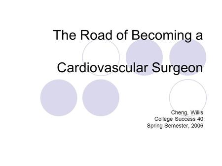 The Road of Becoming a Cardiovascular Surgeon Cheng, Willis College Success 40 Spring Semester, 2006.