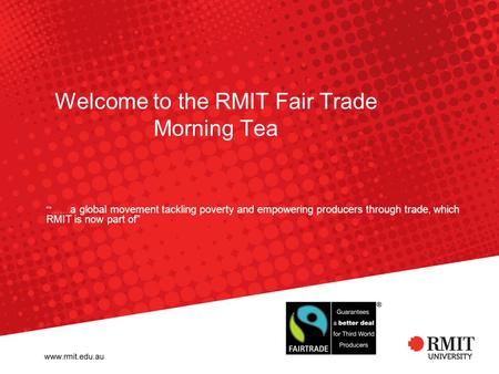 "Welcome to the RMIT Fair Trade Morning Tea """"……. a global movement tackling poverty and empowering producers through trade, which RMIT is now part of"""