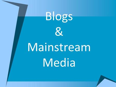Blogs & Mainstream Media. The rise of blogs in America  Did not gain popularity in the United States until after 9/11  Next political blogging moved.