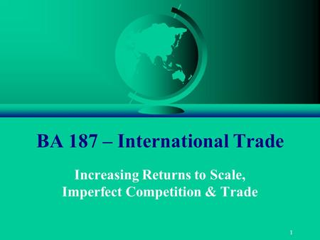 1 BA 187 – International Trade Increasing Returns to Scale, Imperfect Competition & Trade.