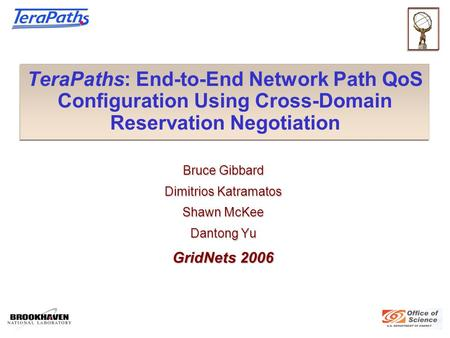 TeraPaths: End-to-End Network Path QoS Configuration Using Cross-Domain Reservation Negotiation Bruce Gibbard Dimitrios Katramatos Shawn McKee Dantong.