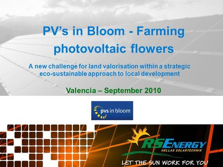 Valencia – September 2010 PV's in Bloom - Farming photovoltaic flowers A new challenge for land valorisation within a strategic eco-sustainable approach.