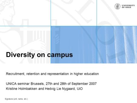 Signature (unit, name, etc.) Diversity on campus Recruitment, retention and representation in higher education UNICA seminar Brussels, 27th and 28th of.