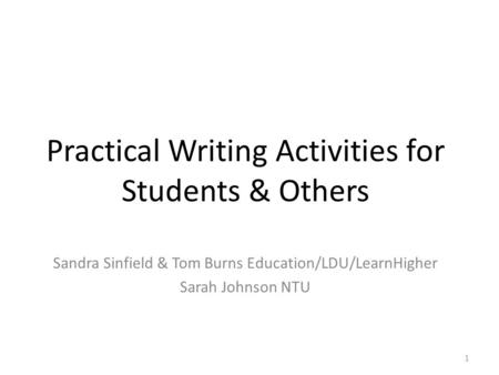 Practical Writing Activities for Students & Others Sandra Sinfield & Tom Burns Education/LDU/LearnHigher Sarah Johnson NTU 1.