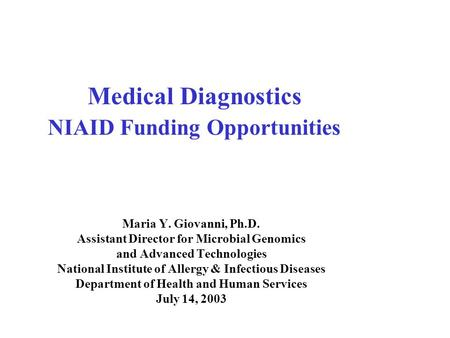 Medical Diagnostics NIAID Funding Opportunities Maria Y. Giovanni, Ph.D. Assistant Director for Microbial Genomics and Advanced Technologies National Institute.
