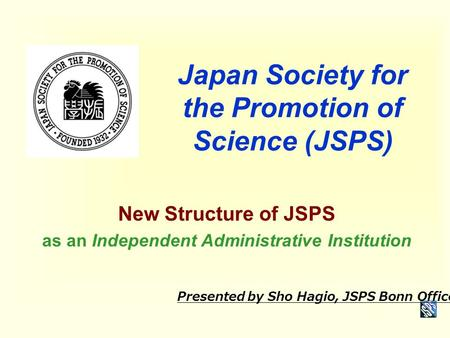 Japan Society for the Promotion of Science (JSPS) New Structure of JSPS as an Independent Administrative Institution Presented by Sho Hagio, JSPS Bonn.