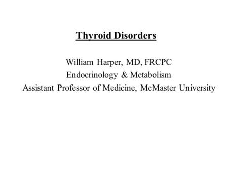 Thyroid Disorders William Harper, MD, FRCPC Endocrinology & Metabolism