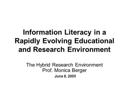 Information Literacy in a Rapidly Evolving Educational and Research Environment The Hybrid Research Environment Prof. Monica Berger June 8, 2005.