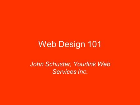 Web Design 101 John Schuster, Yourlink Web Services Inc.