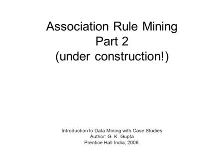 Association Rule Mining Part 2 (under construction!) Introduction to Data Mining with Case Studies Author: G. K. Gupta Prentice Hall India, 2006.