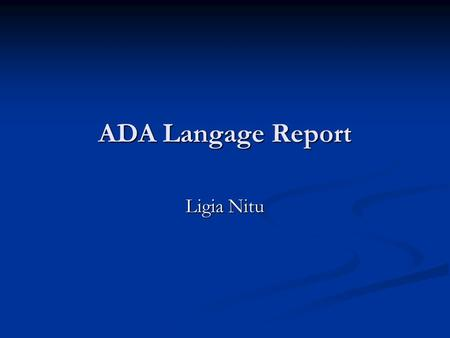 ADA Langage Report Ligia Nitu. Introduction Ada is the most extensive and expensive computer language ever developed. Ada is the most extensive and expensive.