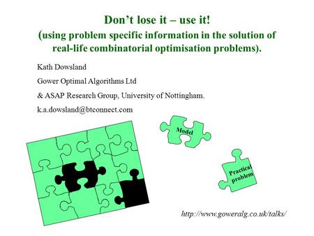 Don't lose it – use it! ( using problem specific information in the solution of real-life combinatorial optimisation problems). Kath Dowsland Gower Optimal.