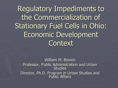 Regulatory Impediments to the Commercialization of Stationary Fuel Cells in Ohio: Economic Development Context William M. Bowen Professor, Public Administration.