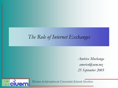 ©Centro de Informática da Universidade Eduardo Mondlane The Role of Internet Exchanges Américo Muchanga 25 September 2005.