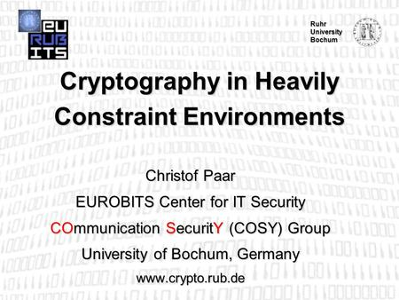Ruhr University Bochum Cryptography in Heavily Constraint Environments Christof Paar EUROBITS Center for IT Security COmmunication SecuritY (COSY) Group.