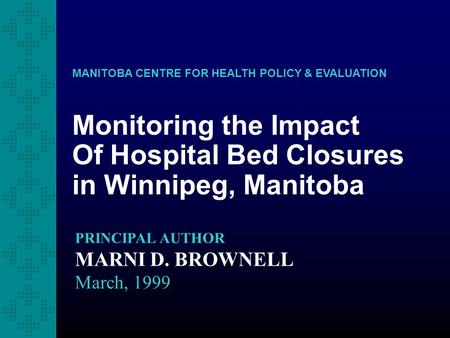 Monitoring the Impact Of Hospital Bed Closures in Winnipeg, Manitoba MANITOBA CENTRE FOR HEALTH POLICY & EVALUATION PRINCIPAL AUTHOR MARNI D. BROWNELL.