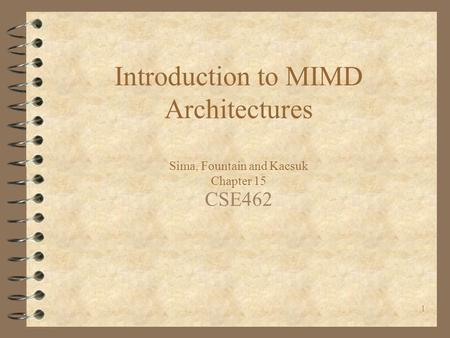 1 Introduction to MIMD Architectures Sima, Fountain and Kacsuk Chapter 15 CSE462.