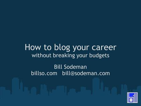 How to blog your career without breaking your budgets Bill Sodeman billso.com