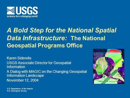 A Bold Step for the National Spatial Data Infrastructure: The National Geospatial Programs Office Karen Siderelis USGS Associate Director for Geospatial.