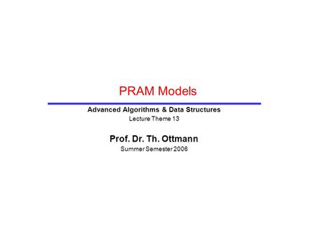 PRAM Models Advanced Algorithms & Data Structures Lecture Theme 13 Prof. Dr. Th. Ottmann Summer Semester 2006.