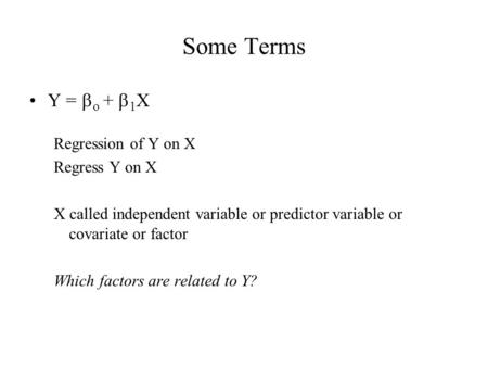 Some Terms Y =  o +  1 X Regression of Y on X Regress Y on X X called independent variable or predictor variable or covariate or factor Which factors.