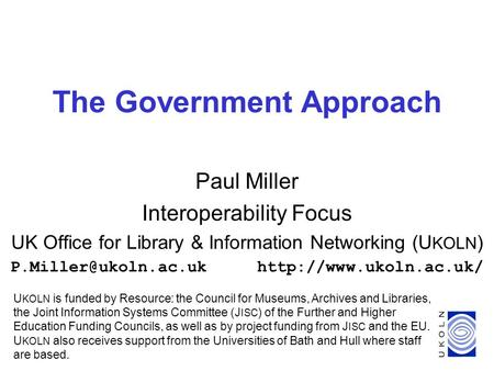 1 The Government Approach Paul Miller Interoperability Focus UK Office for Library & Information Networking (U KOLN )