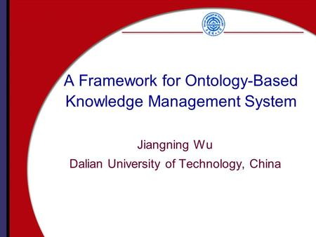 A Framework for Ontology-Based Knowledge Management System Jiangning Wu Dalian University of Technology, China.
