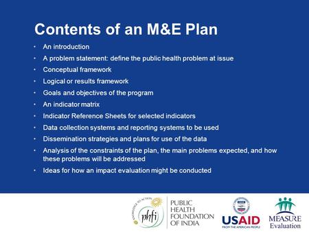 Contents of an M&E Plan An introduction A problem statement: define the public health problem at issue Conceptual framework Logical or results framework.