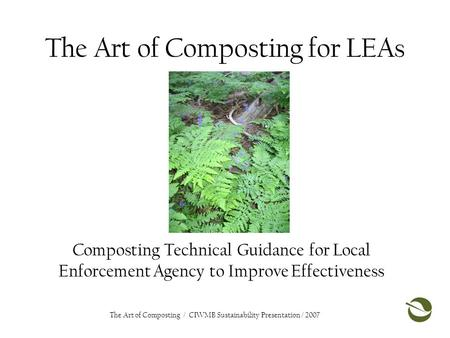 The Art of Composting for LEAs Composting Technical Guidance for Local Enforcement Agency to Improve Effectiveness The Art of Composting / CIWMB Sustainability.