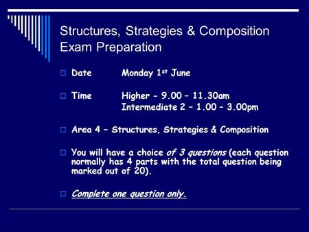 Structures, Strategies & Composition Exam Preparation  DateMonday 1 st June  TimeHigher - 9.00 – 11.30am Intermediate 2 – 1.00 – 3.00pm  Area 4 – Structures,