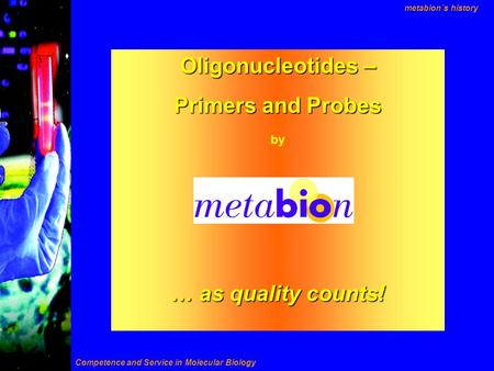 Oligonucleotides – Primers and Probes by … as quality counts! Competence and Service in Molecular Biology metabion´s history.