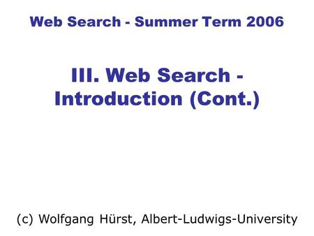 Web Search - Summer Term 2006 III. Web Search - Introduction (Cont.) (c) Wolfgang Hürst, Albert-Ludwigs-University.