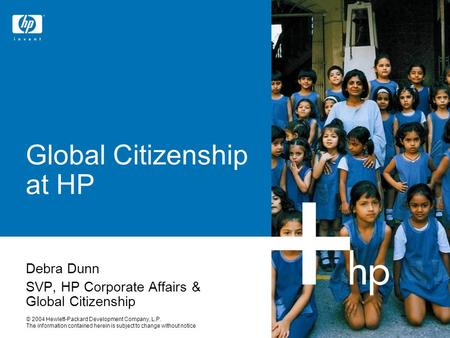 © 2004 Hewlett-Packard Development Company, L.P. The information contained herein is subject to change without notice Global Citizenship at HP Debra Dunn.