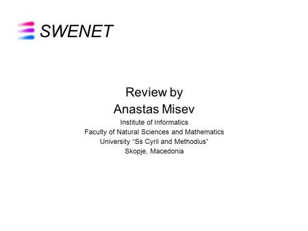 "SWENET Review by Anastas Misev Institute of Informatics Faculty of Natural Sciences and Mathematics University ""Ss Cyril and Methodius"" Skopje, Macedonia."