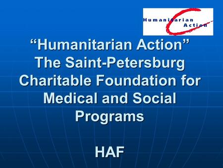 """Humanitarian Action"" The Saint-Petersburg Charitable Foundation for Medical and Social Programs HAF."