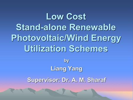 Low Cost Stand-alone Renewable Photovoltaic/Wind Energy Utilization Schemes by Liang Yang Supervisor: Dr. A. M. Sharaf.