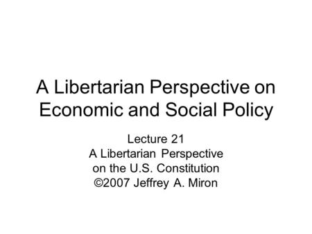 A Libertarian <strong>Perspective</strong> on Economic and Social Policy Lecture 21 A Libertarian <strong>Perspective</strong> on the U.S. Constitution ©2007 Jeffrey A. Miron.