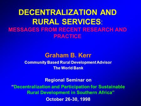DECENTRALIZATION AND RURAL SERVICES : MESSAGES FROM RECENT RESEARCH AND PRACTICE Graham B. Kerr Community Based Rural Development Advisor The World Bank.