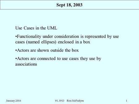 January 200491.3913 Ron McFadyen1 Use Cases in the UML Functionality under consideration is represented by use cases (named ellipses) enclosed in a box.